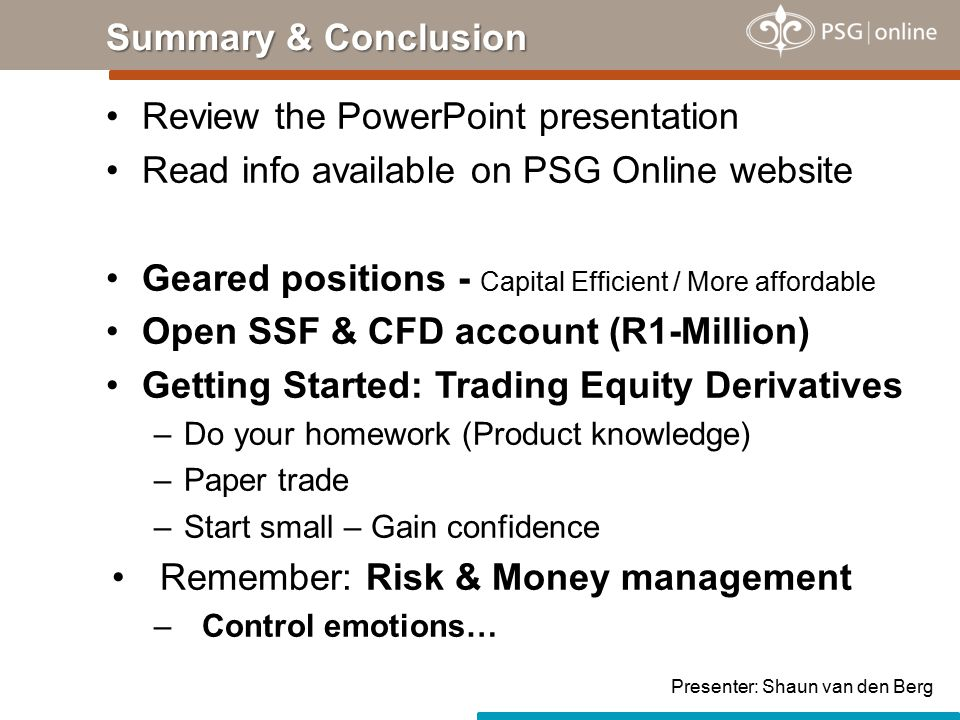 Review the PowerPoint presentation Read info available on PSG Online website Geared positions - Capital Efficient / More affordable Open SSF & CFD acc