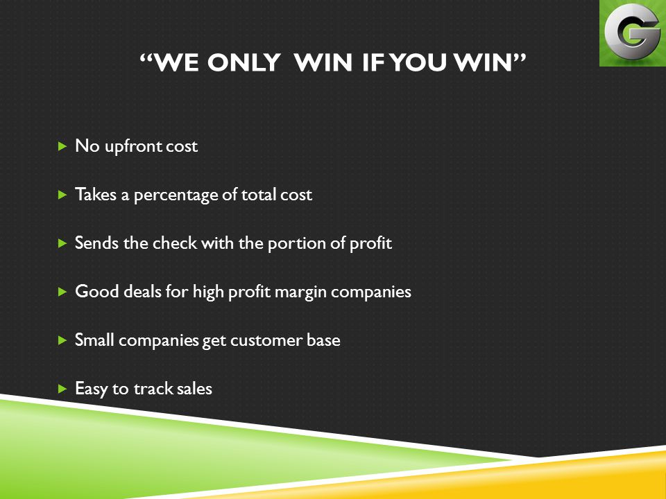 WE ONLY WIN IF YOU WIN  No upfront cost  Takes a percentage of total cost  Sends the check with the portion of profit  Good deals for high profit margin companies  Small companies get customer base  Easy to track sales