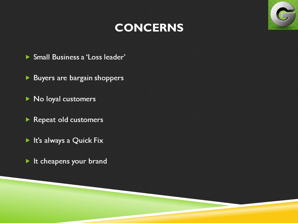CONCERNS  Small Business a 'Loss leader'  Buyers are bargain shoppers  No loyal customers  Repeat old customers  It's always a Quick Fix  It che