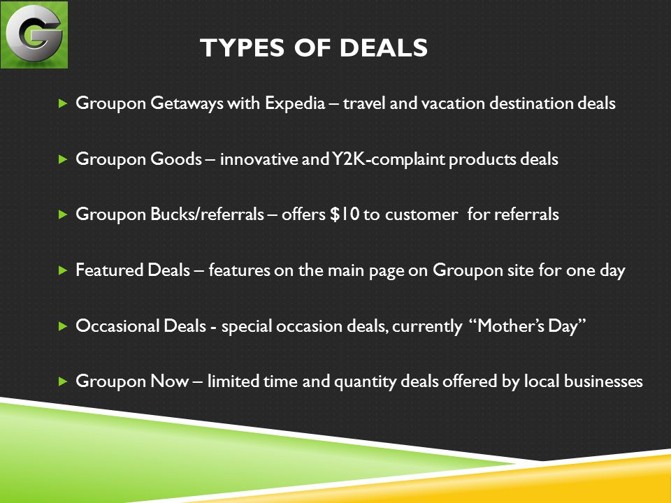 TYPES OF DEALS  Groupon Getaways with Expedia – travel and vacation destination deals  Groupon Goods – innovative and Y2K-complaint products deals  Groupon Bucks/referrals – offers $10 to customer for referrals  Featured Deals – features on the main page on Groupon site for one day  Occasional Deals - special occasion deals, currently Mother's Day  Groupon Now – limited time and quantity deals offered by local businesses