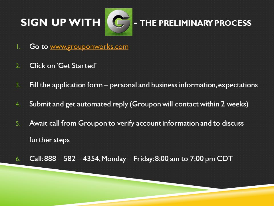 SIGN UP WITH - THE PRELIMINARY PROCESS 1. Go to www.grouponworks.comwww.grouponworks.com 2. Click on 'Get Started' 3. Fill the application form – pers