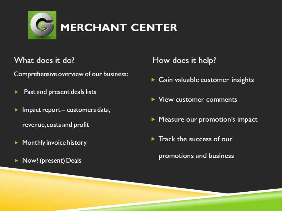 MERCHANT CENTER What does it do?How does it help? Comprehensive overview of our business:  Past and present deals lists  Impact report – customers d