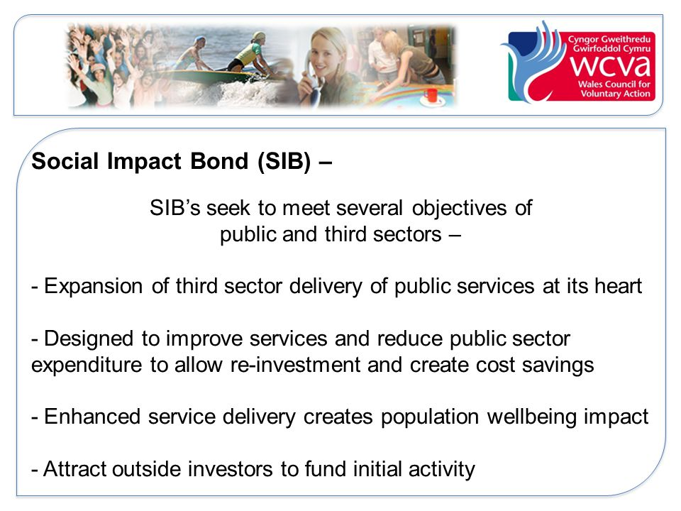 Social Impact Bond (SIB) – SIB's seek to meet several objectives of public and third sectors – - Expansion of third sector delivery of public services at its heart - Designed to improve services and reduce public sector expenditure to allow re-investment and create cost savings - Enhanced service delivery creates population wellbeing impact - Attract outside investors to fund initial activity