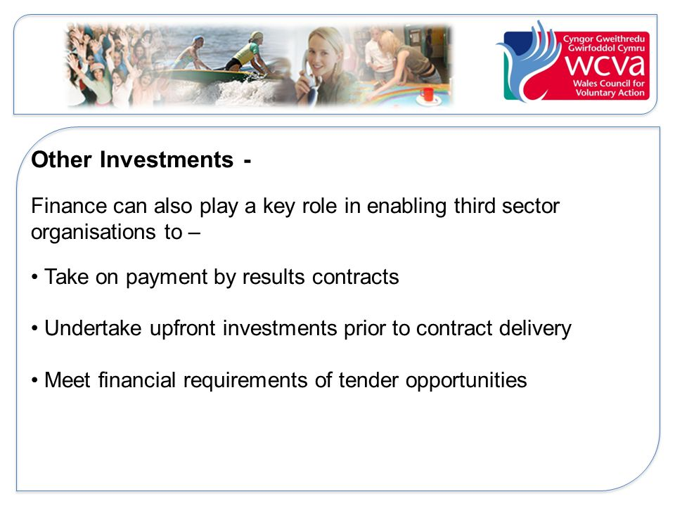 Other Investments - Finance can also play a key role in enabling third sector organisations to – Take on payment by results contracts Undertake upfront investments prior to contract delivery Meet financial requirements of tender opportunities