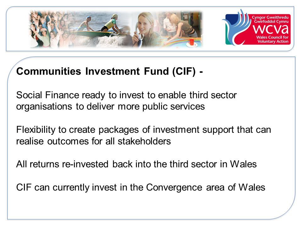 Communities Investment Fund (CIF) - Social Finance ready to invest to enable third sector organisations to deliver more public services Flexibility to create packages of investment support that can realise outcomes for all stakeholders All returns re-invested back into the third sector in Wales CIF can currently invest in the Convergence area of Wales