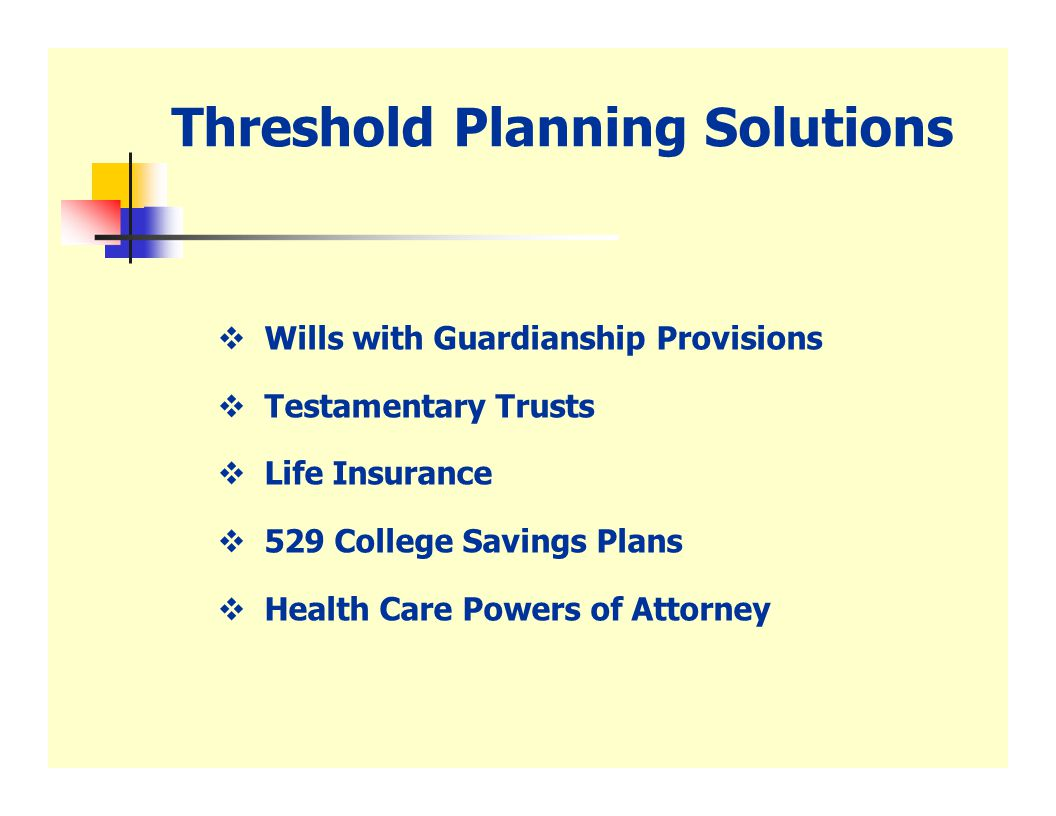 Threshold Planning Solutions  Wills with Guardianship Provisions  Testamentary Trusts  Life Insurance  529 College Savings Plans  Health Care Powers of Attorney