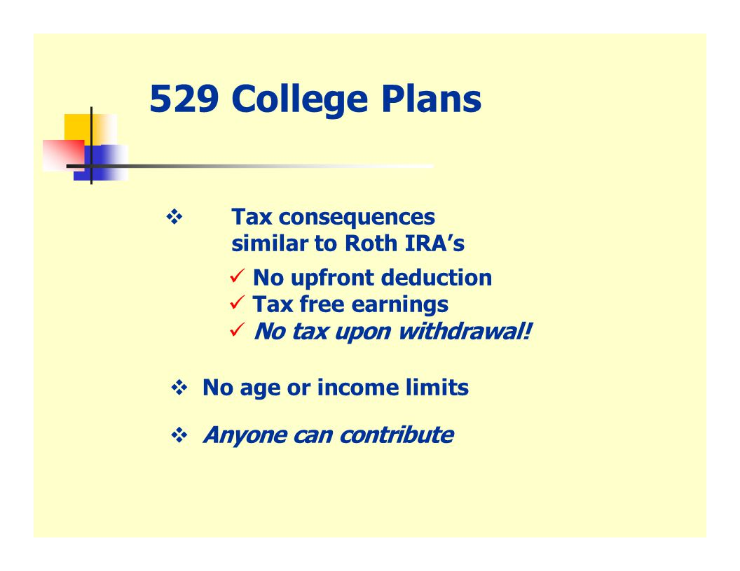 529 College Plans  Tax consequences similar to Roth IRA's No upfront deduction Tax free earnings No tax upon withdrawal.