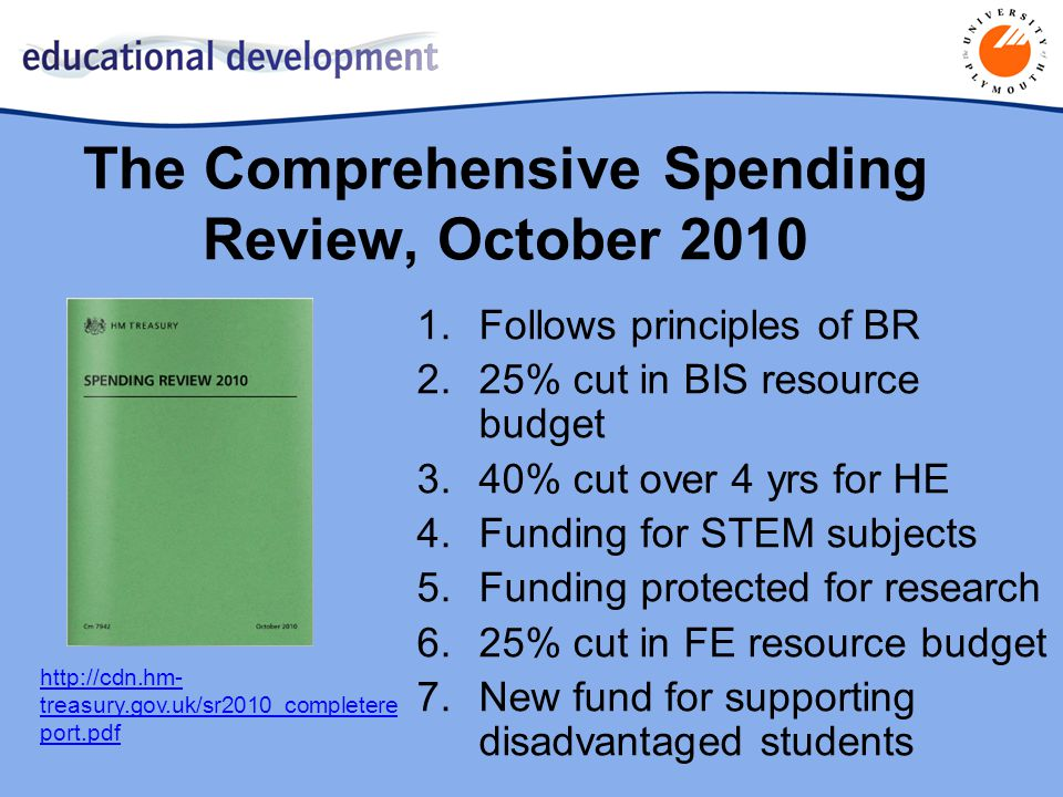 http://cdn.hm- treasury.gov.uk/sr2010_completere port.pdf The Comprehensive Spending Review, October 2010 1.Follows principles of BR 2.25% cut in BIS resource budget 3.40% cut over 4 yrs for HE 4.Funding for STEM subjects 5.Funding protected for research 6.25% cut in FE resource budget 7.New fund for supporting disadvantaged students