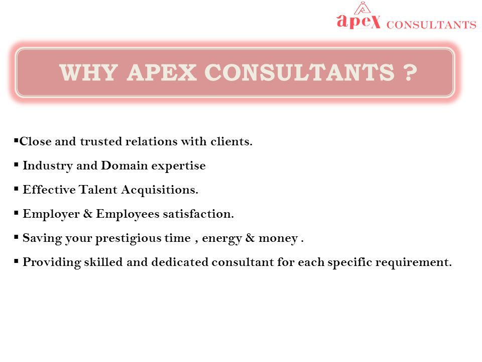 WHY APEX CONSULTANTS ?  Close and trusted relations with clients.  Industry and Domain expertise  Effective Talent Acquisitions.  Employer & Emplo