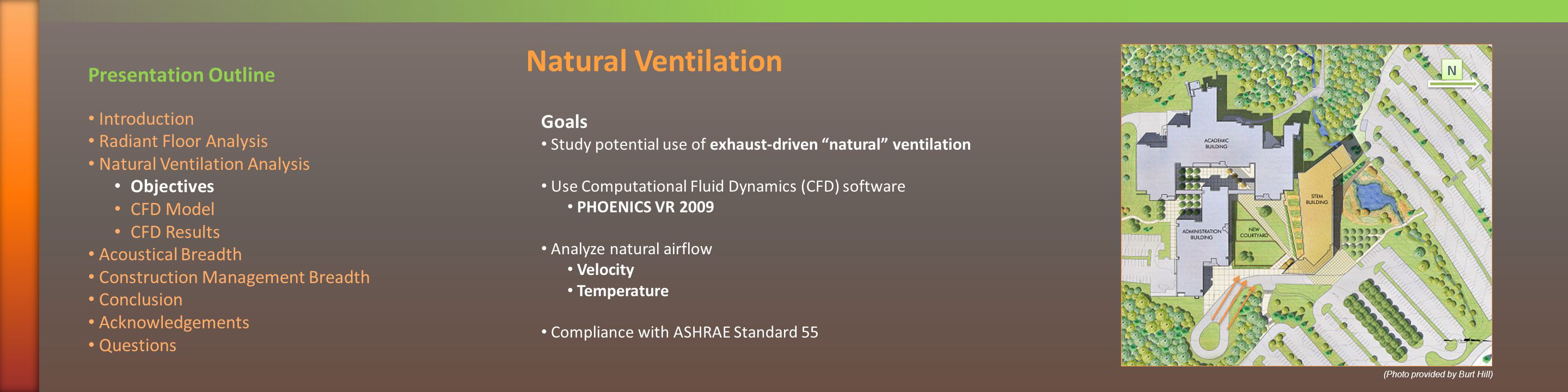 Goals Study potential use of exhaust-driven natural ventilation Use Computational Fluid Dynamics (CFD) software PHOENICS VR 2009 Analyze natural airflow Velocity Temperature Compliance with ASHRAE Standard 55 Natural Ventilation N N Presentation Outline Introduction Radiant Floor Analysis Natural Ventilation Analysis Objectives CFD Model CFD Results Acoustical Breadth Construction Management Breadth Conclusion Acknowledgements Questions (Photo provided by Burt Hill)