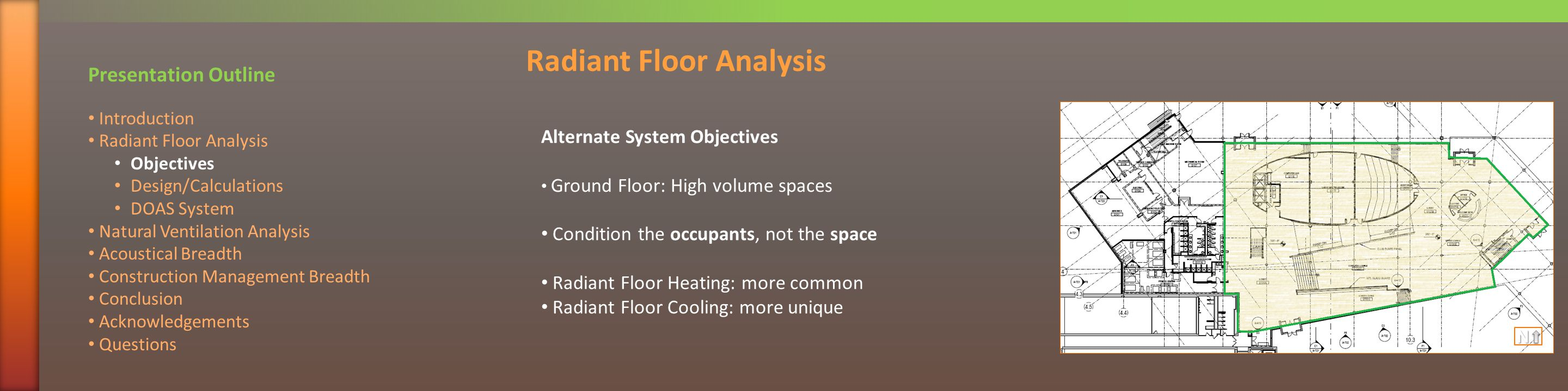 Alternate System Objectives Ground Floor: High volume spaces Condition the occupants, not the space Radiant Floor Heating: more common Radiant Floor Cooling: more unique Radiant Floor Analysis Presentation Outline Introduction Radiant Floor Analysis Objectives Design/Calculations DOAS System Natural Ventilation Analysis Acoustical Breadth Construction Management Breadth Conclusion Acknowledgements QuestionsN