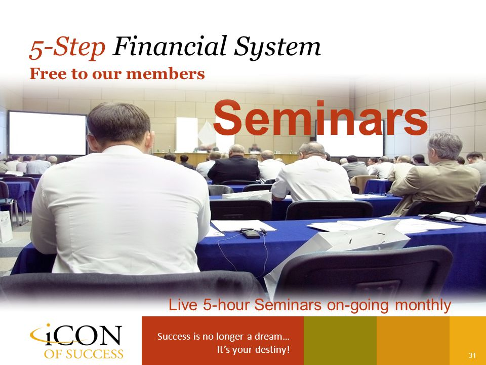 Success is no longer a dream… It's your destiny! 31 Seminars 5-Step Financial System Live 5-hour Seminars on-going monthly Free to our members