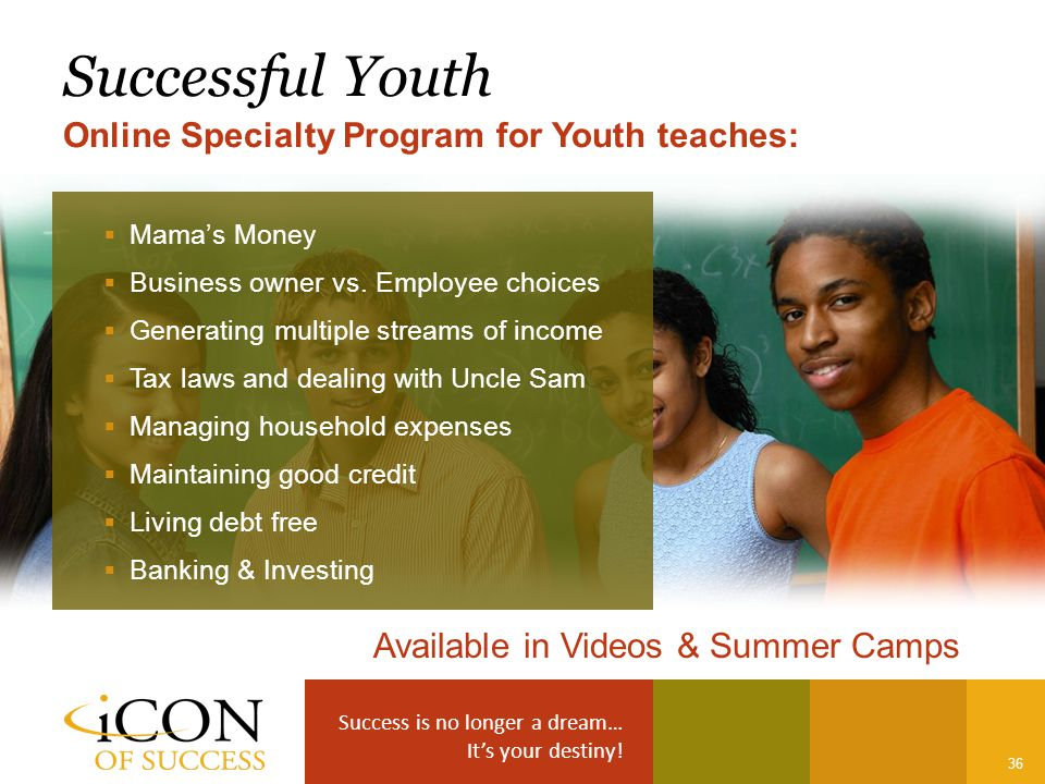 Success is no longer a dream… It's your destiny! 36 Successful Youth Online Specialty Program for Youth teaches: Available in Videos & Summer Camps 