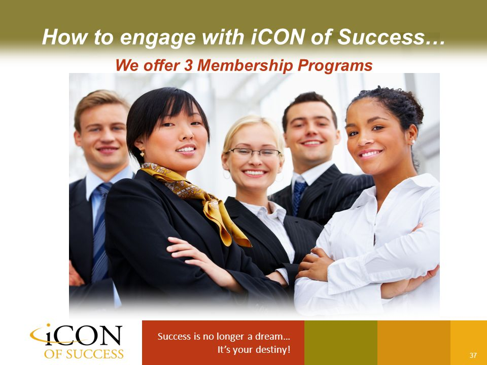 Success is no longer a dream… It's your destiny! 37 How to engage with iCON of Success… We offer 3 Membership Programs
