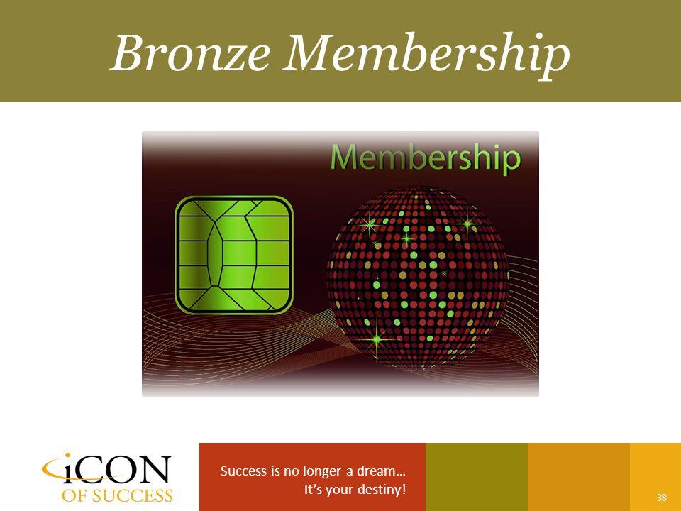 Success is no longer a dream… It's your destiny! 38 Bronze Membership