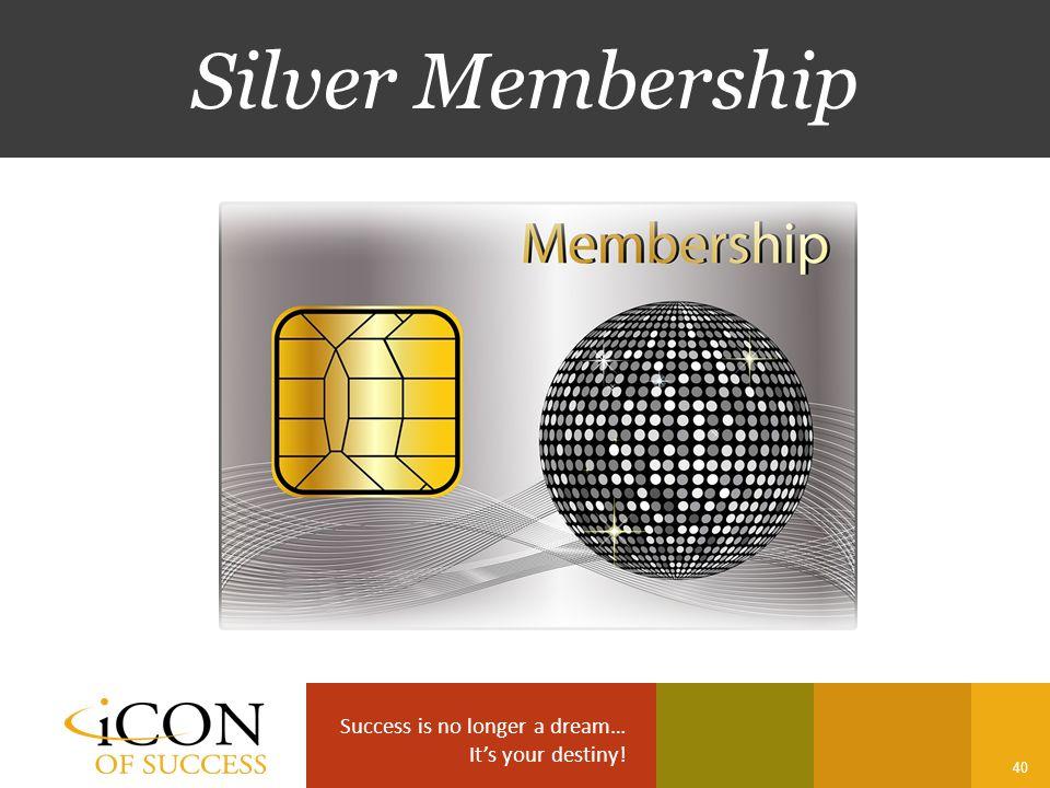 Success is no longer a dream… It's your destiny! 40 Silver Membership