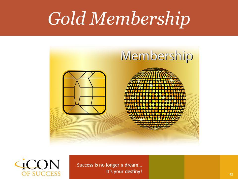 Success is no longer a dream… It's your destiny! 42 Gold Membership