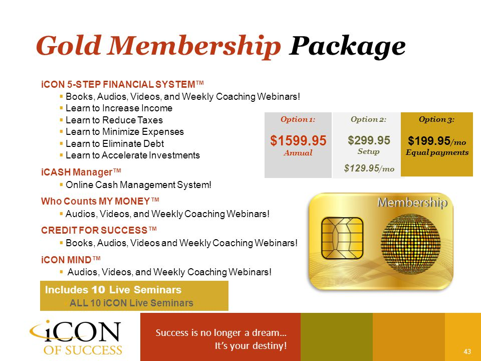 Success is no longer a dream… It's your destiny! 43 Gold Membership Package iCON 5-STEP FINANCIAL SYSTEM™  Books, Audios, Videos, and Weekly Coaching