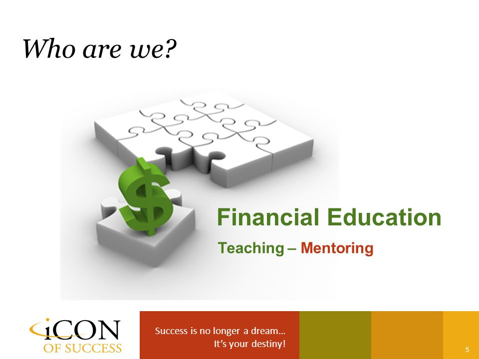 Success is no longer a dream… It's your destiny! 5 Who are we? Financial Education Teaching – Mentoring