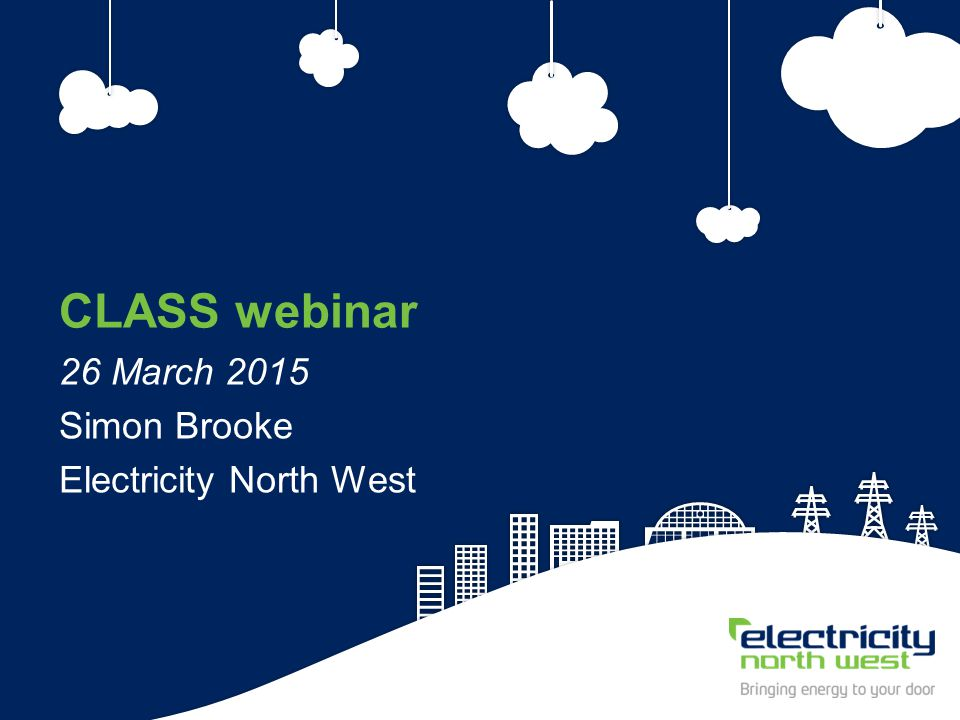 2 CLASS webinar 26 March 2015 Simon Brooke Electricity North West