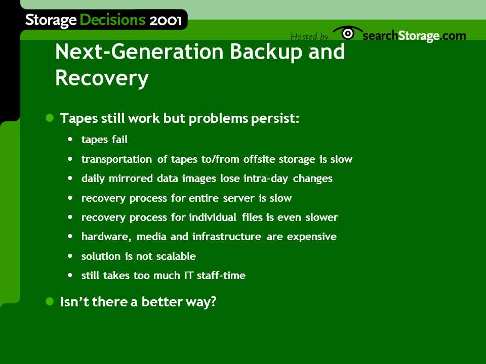 Next-Generation Backup and Recovery Tapes still work but problems persist: tapes fail transportation of tapes to/from offsite storage is slow daily mirrored data images lose intra-day changes recovery process for entire server is slow recovery process for individual files is even slower hardware, media and infrastructure are expensive solution is not scalable still takes too much IT staff-time Isn't there a better way