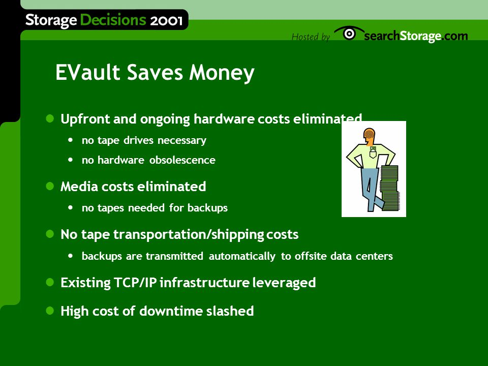 EVault Saves Money Upfront and ongoing hardware costs eliminated no tape drives necessary no hardware obsolescence Media costs eliminated no tapes needed for backups No tape transportation/shipping costs backups are transmitted automatically to offsite data centers Existing TCP/IP infrastructure leveraged High cost of downtime slashed