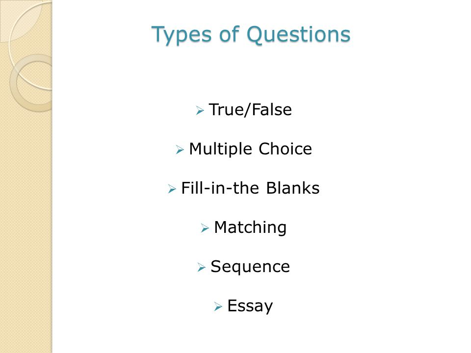 Types of Questions  True/False  Multiple Choice  Fill-in-the Blanks  Matching  Sequence  Essay
