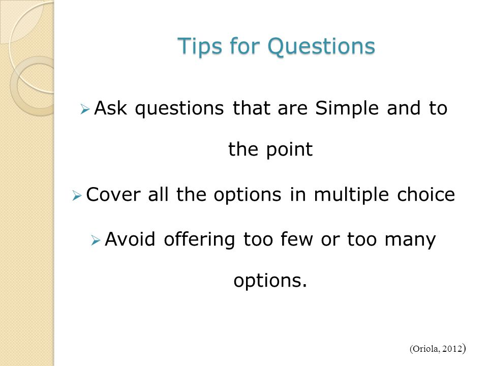 Tips for Questions  Ask questions that are Simple and to the point  Cover all the options in multiple choice  Avoid offering too few or too many options.