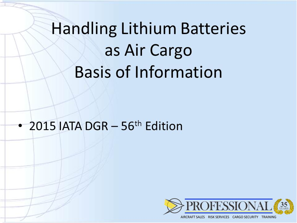 Handling Lithium Batteries as Air Cargo Basis of Information 2015 IATA DGR – 56 th Edition