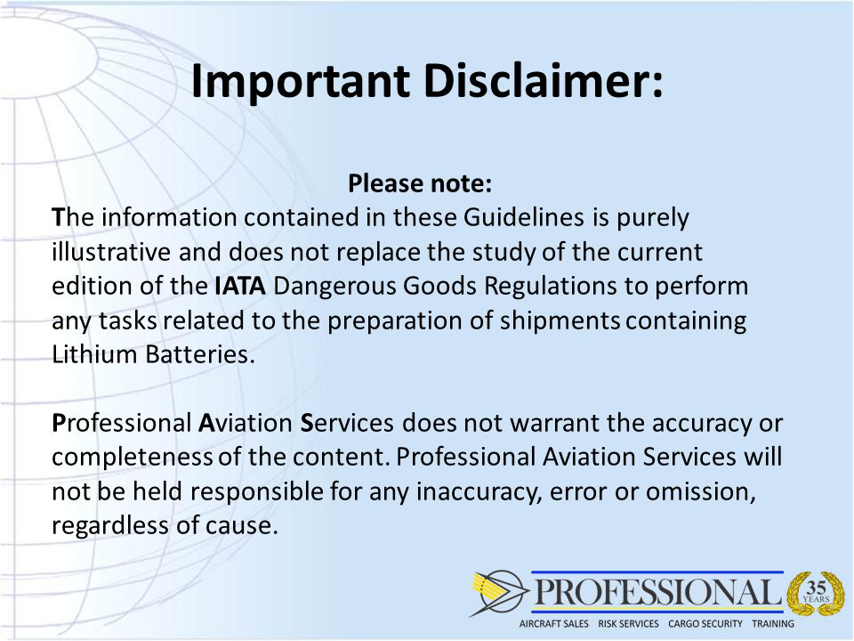 Important Disclaimer: Please note: The information contained in these Guidelines is purely illustrative and does not replace the study of the current edition of the IATA Dangerous Goods Regulations to perform any tasks related to the preparation of shipments containing Lithium Batteries.