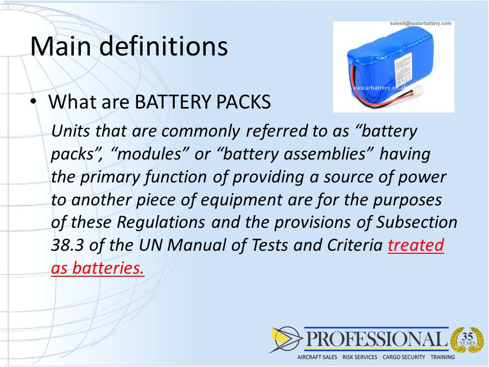 Main definitions What are BATTERY PACKS Units that are commonly referred to as battery packs , modules or battery assemblies having the primary function of providing a source of power to another piece of equipment are for the purposes of these Regulations and the provisions of Subsection 38.3 of the UN Manual of Tests and Criteria treated as batteries.