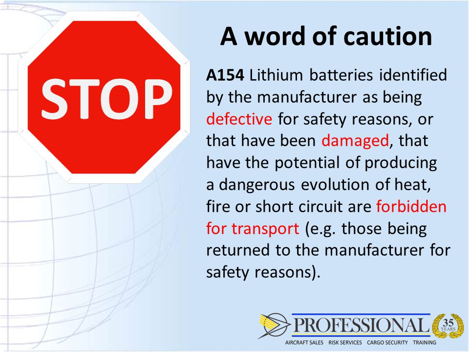 A word of caution STOP A154 Lithium batteries identified by the manufacturer as being defective for safety reasons, or that have been damaged, that have the potential of producing a dangerous evolution of heat, fire or short circuit are forbidden for transport (e.g.