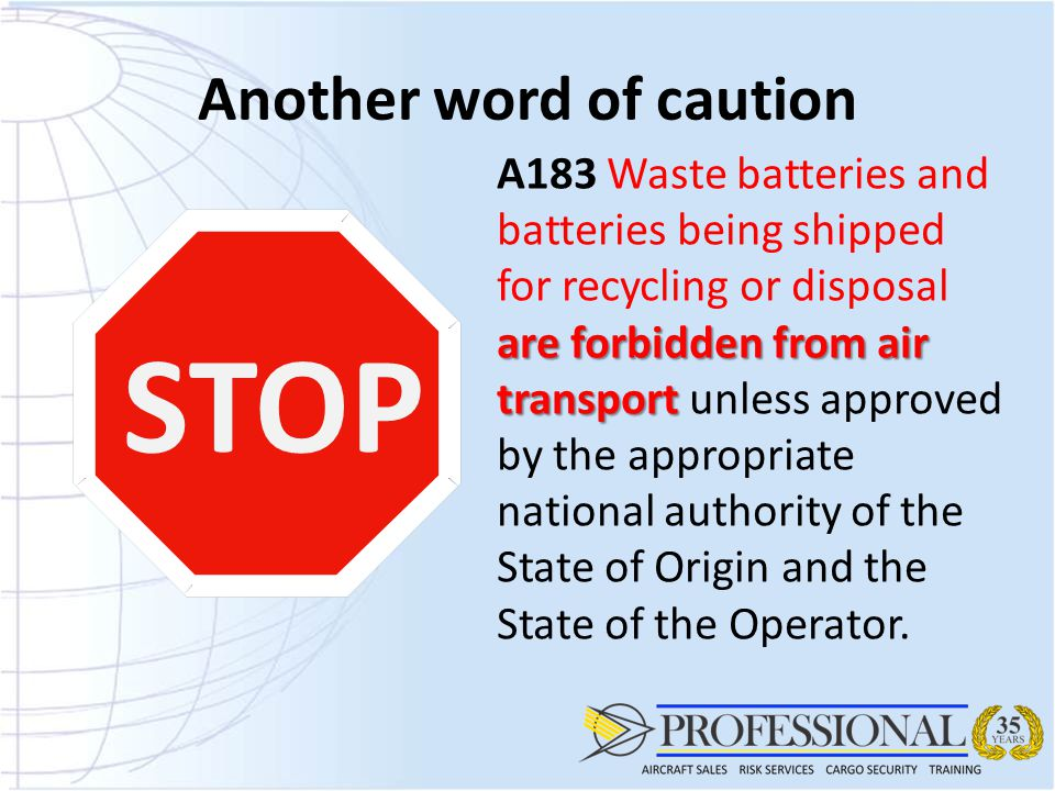 Another word of caution STOP are forbidden from air transport A183 Waste batteries and batteries being shipped for recycling or disposal are forbidden from air transport unless approved by the appropriate national authority of the State of Origin and the State of the Operator.