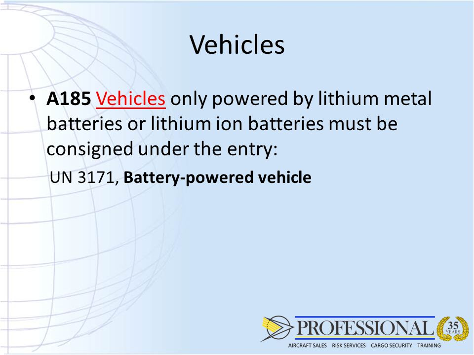 Vehicles A185 Vehicles only powered by lithium metal batteries or lithium ion batteries must be consigned under the entry: UN 3171, Battery-powered vehicle
