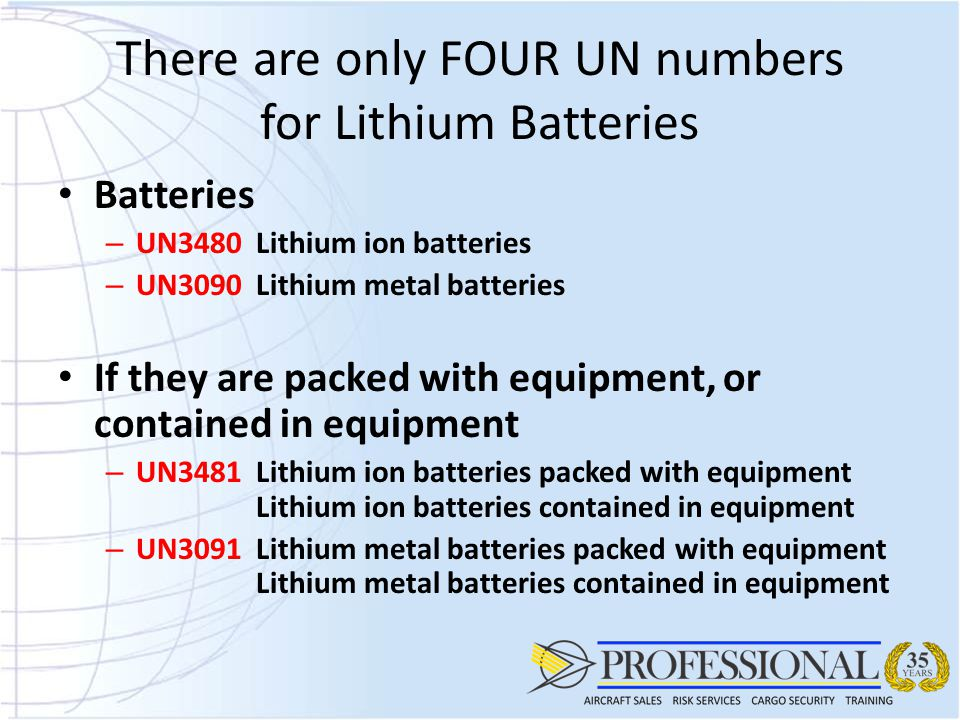 There are only FOUR UN numbers for Lithium Batteries Batteries – UN3480Lithium ion batteries – UN3090Lithium metal batteries If they are packed with equipment, or contained in equipment – UN3481Lithium ion batteries packed with equipment Lithium ion batteries contained in equipment – UN3091Lithium metal batteries packed with equipment Lithium metal batteries contained in equipment