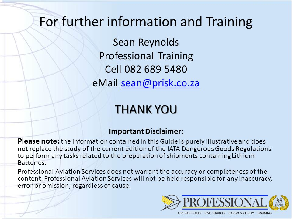 For further information and Training Sean Reynolds Professional Training Cell 082 689 5480 eMail sean@prisk.co.zasean@prisk.co.za THANK YOU Important Disclaimer: Please note: the information contained in this Guide is purely illustrative and does not replace the study of the current edition of the IATA Dangerous Goods Regulations to perform any tasks related to the preparation of shipments containing Lithium Batteries.