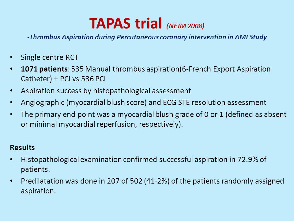 TAPAS trial (NEJM 2008) -Thrombus Aspiration during Percutaneous coronary intervention in AMI Study Single centre RCT 1071 patients: 535 Manual thrombus aspiration(6-French Export Aspiration Catheter) + PCI vs 536 PCI Aspiration success by histopathological assessment Angiographic (myocardial blush score) and ECG STE resolution assessment The primary end point was a myocardial blush grade of 0 or 1 (defined as absent or minimal myocardial reperfusion, respectively).