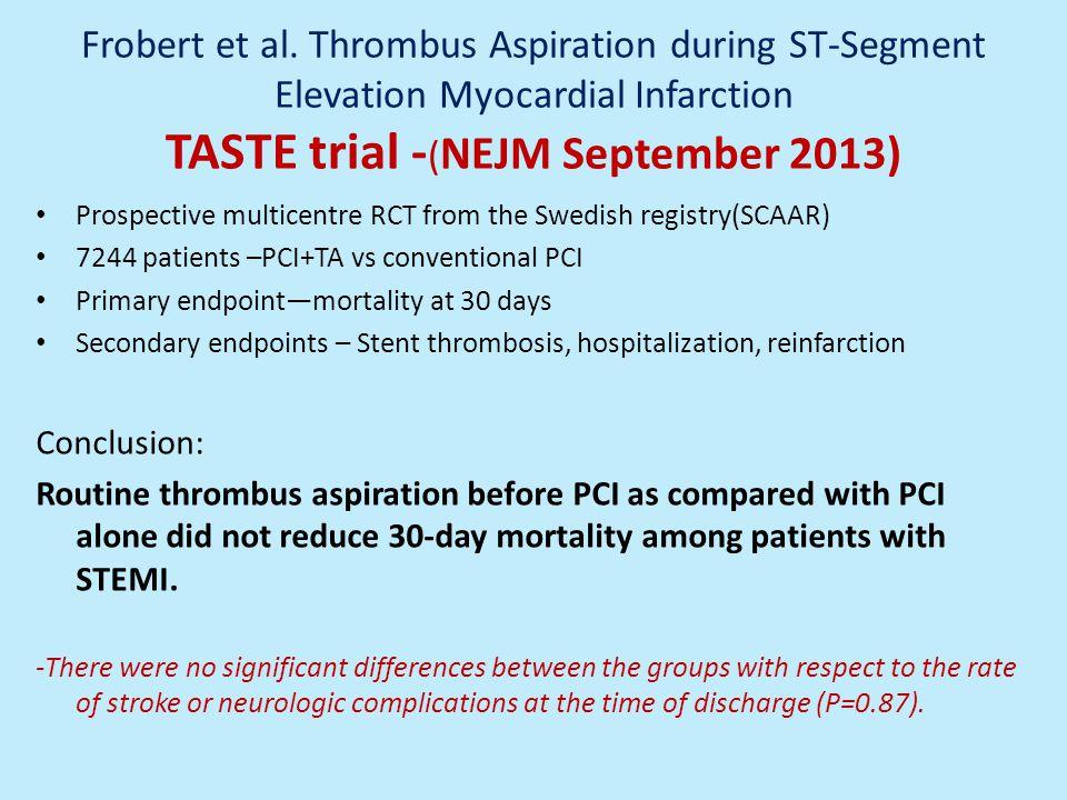 Frobert et al. Thrombus Aspiration during ST-Segment Elevation Myocardial Infarction TASTE trial - ( NEJM September 2013) Prospective multicentre RCT