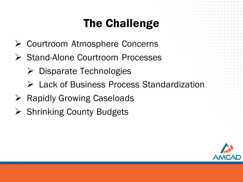 The Challenge  Courtroom Atmosphere Concerns  Stand-Alone Courtroom Processes  Disparate Technologies  Lack of Business Process Standardization  Rapidly Growing Caseloads  Shrinking County Budgets