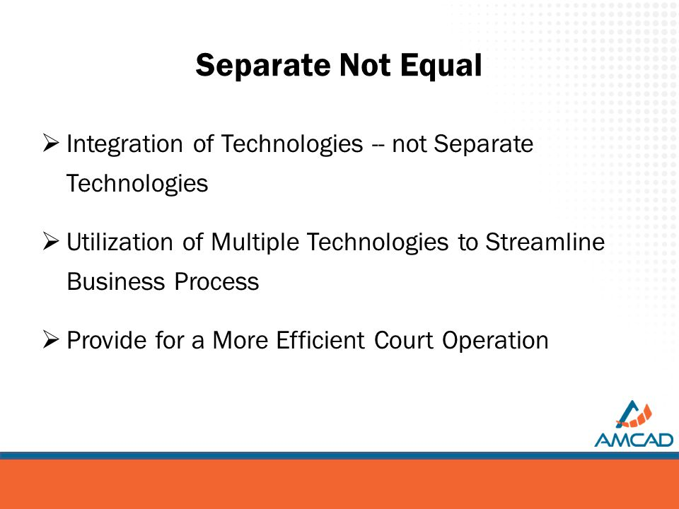 Separate Not Equal  Integration of Technologies -- not Separate Technologies  Utilization of Multiple Technologies to Streamline Business Process  Provide for a More Efficient Court Operation