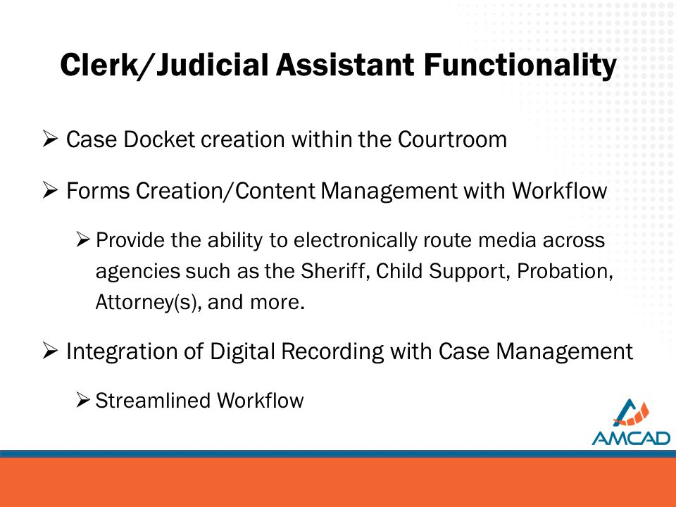 Clerk/Judicial Assistant Functionality  Case Docket creation within the Courtroom  Forms Creation/Content Management with Workflow  Provide the ability to electronically route media across agencies such as the Sheriff, Child Support, Probation, Attorney(s), and more.