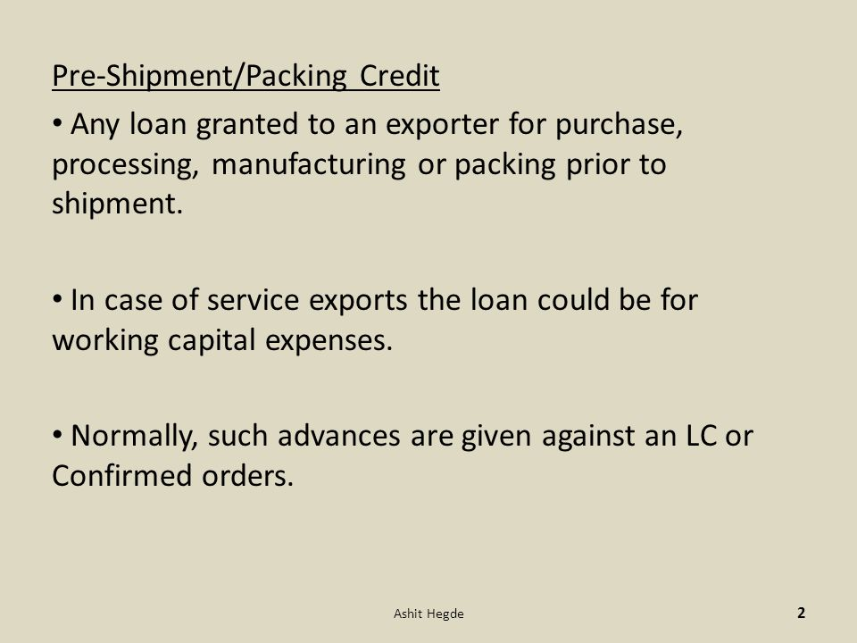 Pre-Shipment/Packing Credit Any loan granted to an exporter for purchase, processing, manufacturing or packing prior to shipment.