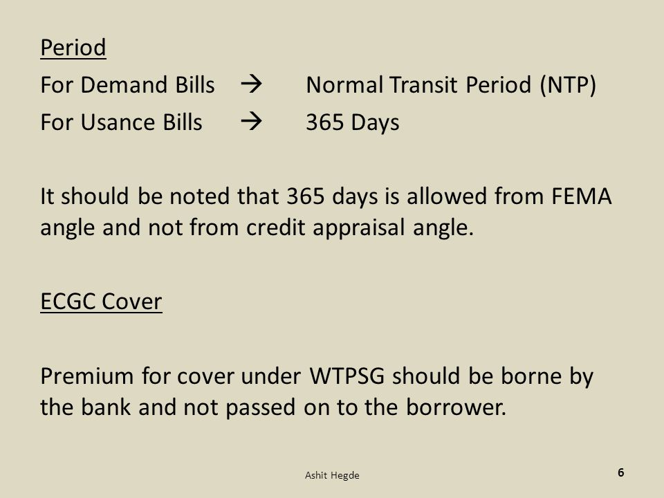 Period For Demand Bills  Normal Transit Period (NTP) For Usance Bills  365 Days It should be noted that 365 days is allowed from FEMA angle and not from credit appraisal angle.