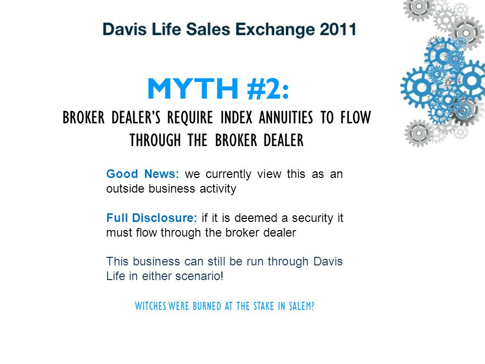 MYTH #2: BROKER DEALER'S REQUIRE INDEX ANNUITIES TO FLOW THROUGH THE BROKER DEALER Good News: we currently view this as an outside business activity Full Disclosure: if it is deemed a security it must flow through the broker dealer This business can still be run through Davis Life in either scenario.