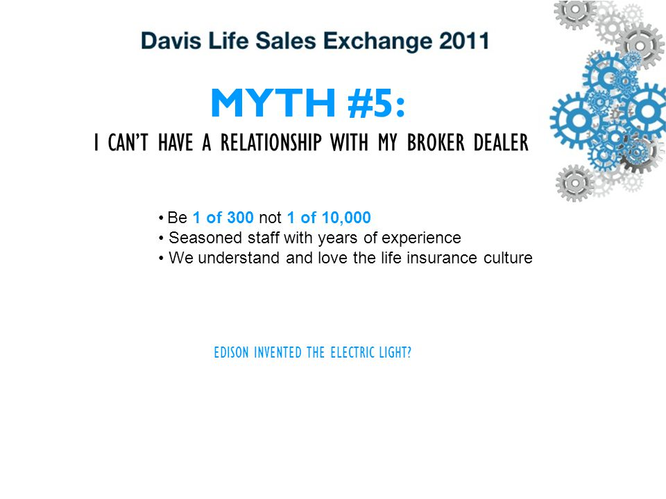 MYTH #5: I CAN'T HAVE A RELATIONSHIP WITH MY BROKER DEALER Be 1 of 300 not 1 of 10,000 Seasoned staff with years of experience We understand and love the life insurance culture EDISON INVENTED THE ELECTRIC LIGHT?