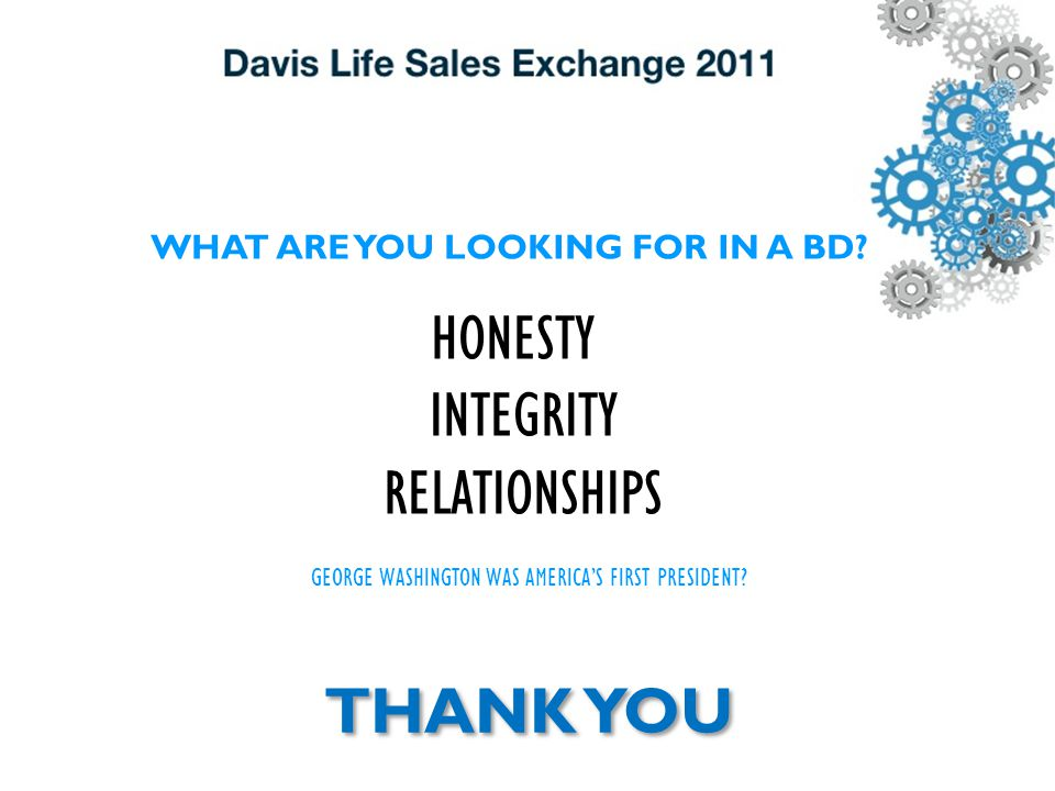 WHAT ARE YOU LOOKING FOR IN A BD? HONESTY INTEGRITY RELATIONSHIPS GEORGE WASHINGTON WAS AMERICA'S FIRST PRESIDENT? THANK YOU