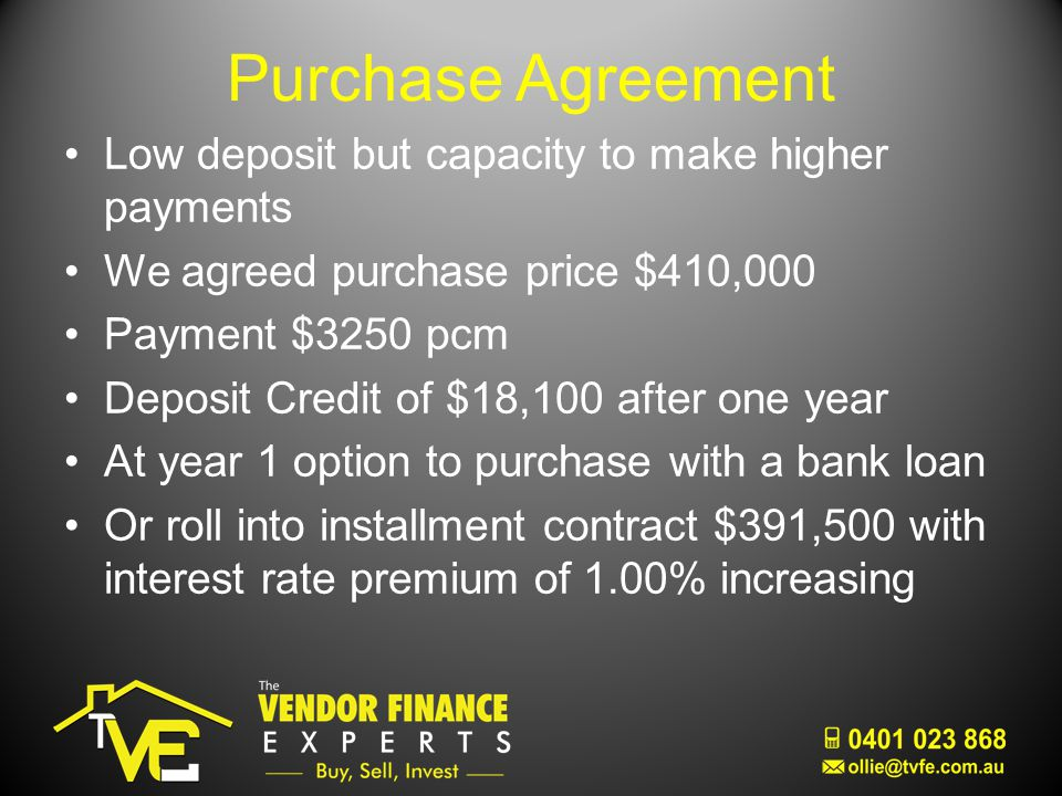 Purchase Agreement Low deposit but capacity to make higher payments We agreed purchase price $410,000 Payment $3250 pcm Deposit Credit of $18,100 after one year At year 1 option to purchase with a bank loan Or roll into installment contract $391,500 with interest rate premium of 1.00% increasing