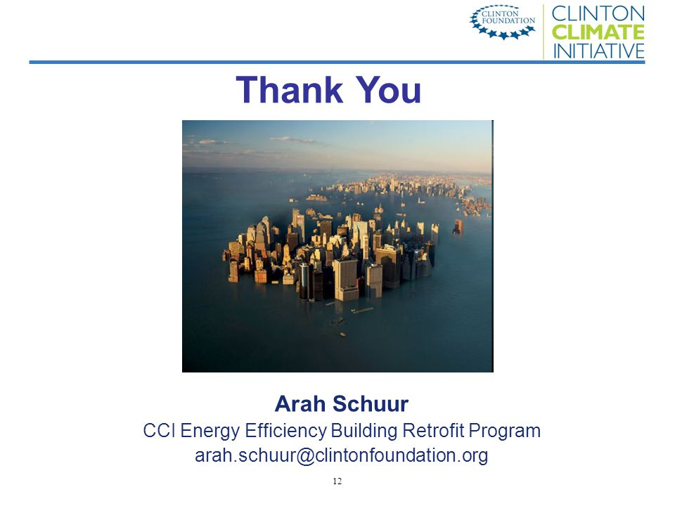 12 Arah Schuur CCI Energy Efficiency Building Retrofit Program arah.schuur@clintonfoundation.org Thank You