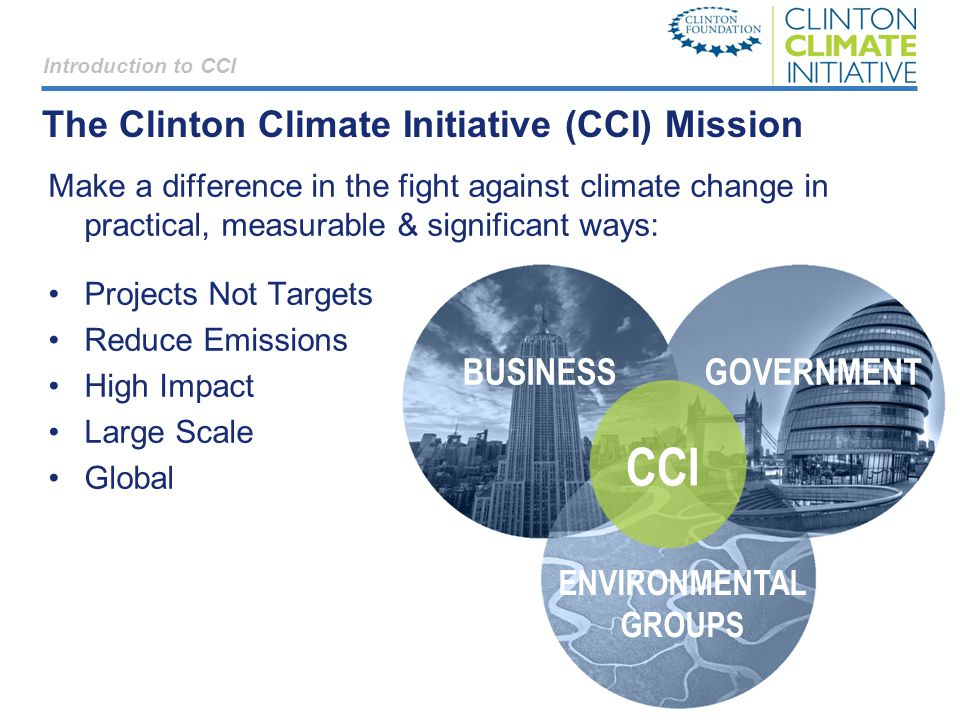 CCI ENVIRONMENTAL GROUPS GOVERNMENTBUSINESS Introduction to CCI The Clinton Climate Initiative (CCI) Mission Make a difference in the fight against climate change in practical, measurable & significant ways: Projects Not Targets Reduce Emissions High Impact Large Scale Global