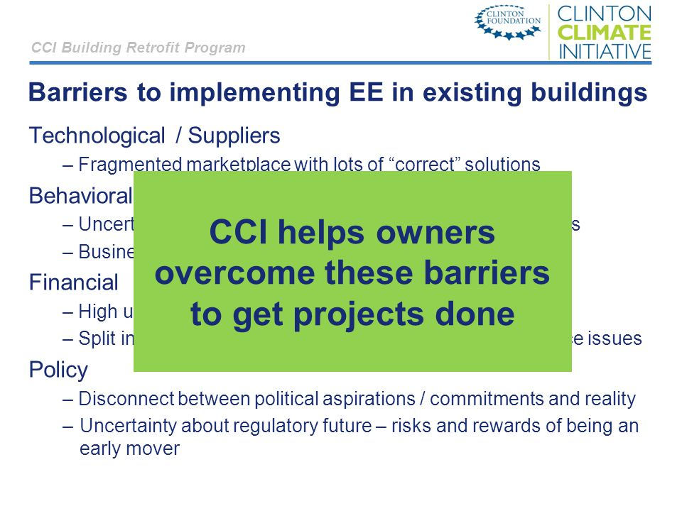 Barriers to implementing EE in existing buildings Technological / Suppliers – Fragmented marketplace with lots of correct solutions Behavioral / informational – Uncertainty around investment thesis, results of EE projects – Business as usual thinking about costs and opportunities Financial – High upfront costs, with savings accruing over time – Split incentives, lack of security and other typical RE finance issues Policy – Disconnect between political aspirations / commitments and reality –Uncertainty about regulatory future – risks and rewards of being an early mover CCI Building Retrofit Program CCI helps owners overcome these barriers to get projects done